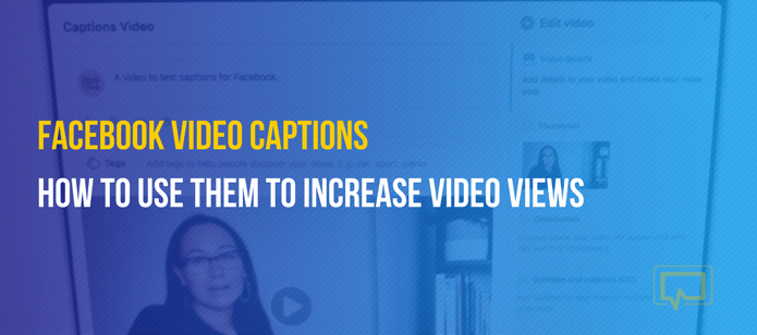 Facebook Video Captions: How to Use Them to Increase Your Video Views